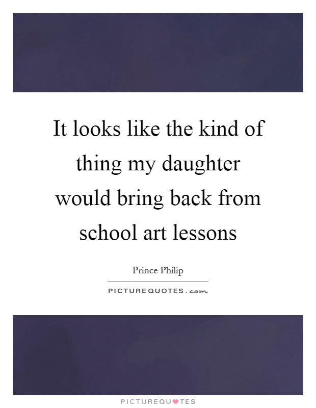 It looks like the kind of thing my daughter would bring back from school art lessons Picture Quote #1