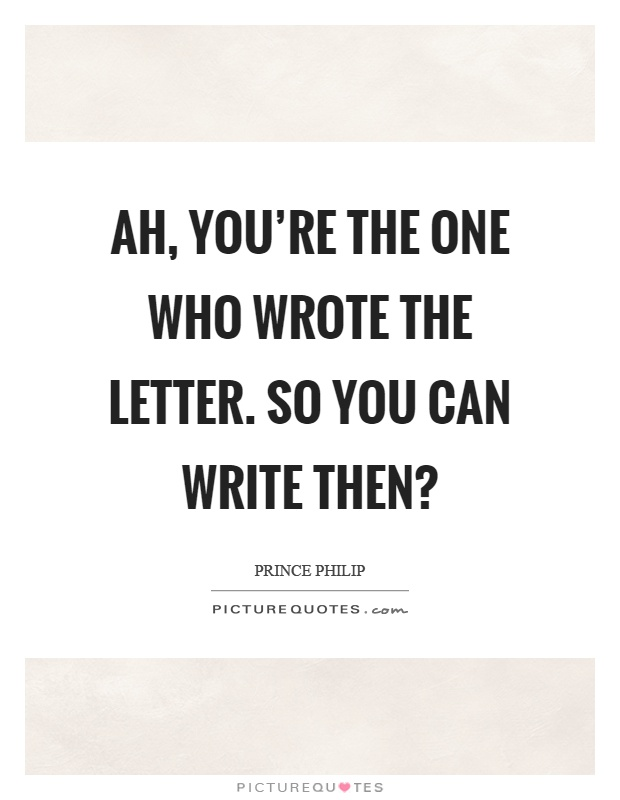 Ah, you're the one who wrote the letter. So you can write then? Picture Quote #1