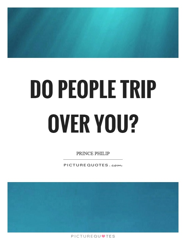 Do people trip over you? Picture Quote #1