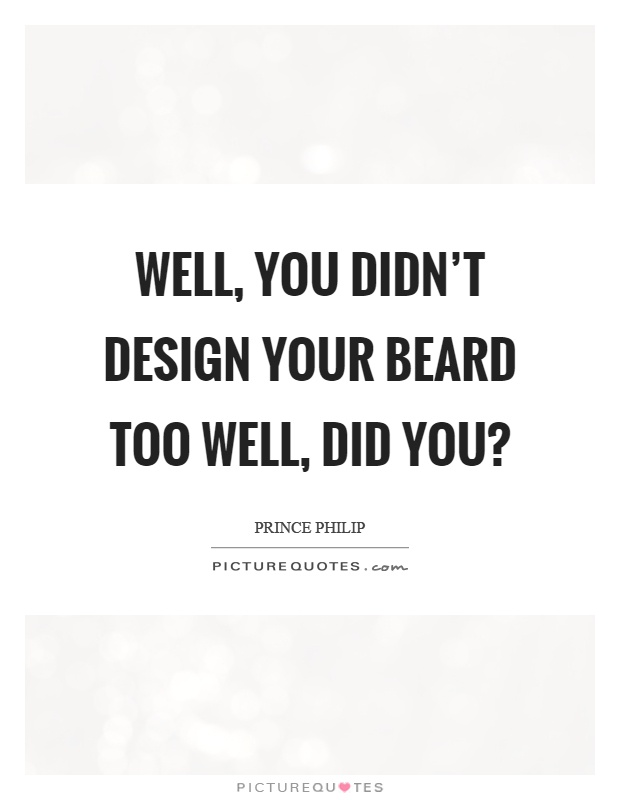 Well, you didn't design your beard too well, did you? Picture Quote #1