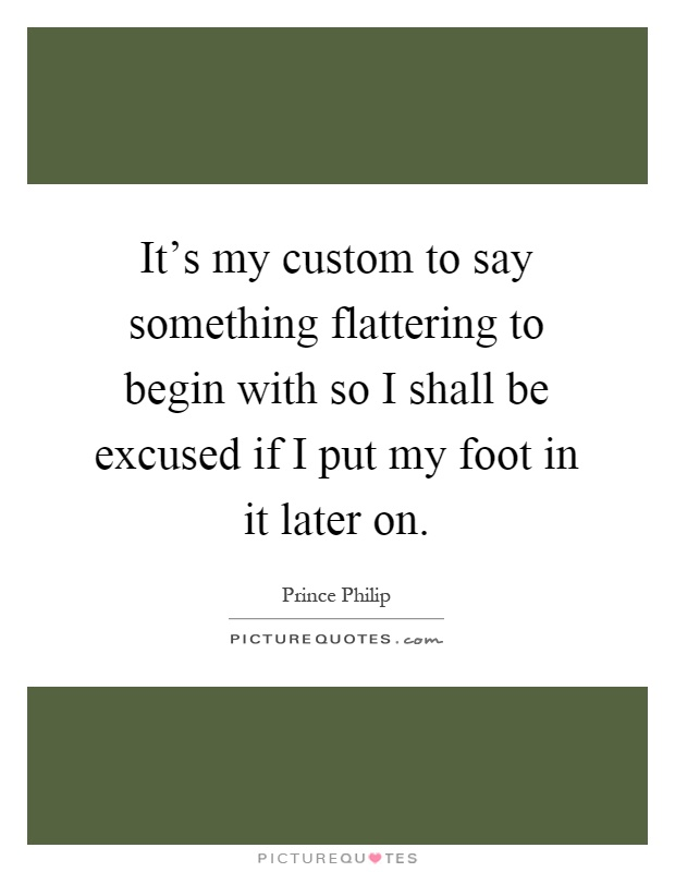 It's my custom to say something flattering to begin with so I shall be excused if I put my foot in it later on Picture Quote #1