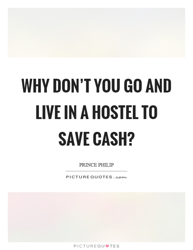 Why don't you go and live in a hostel to save cash? Picture Quote #1