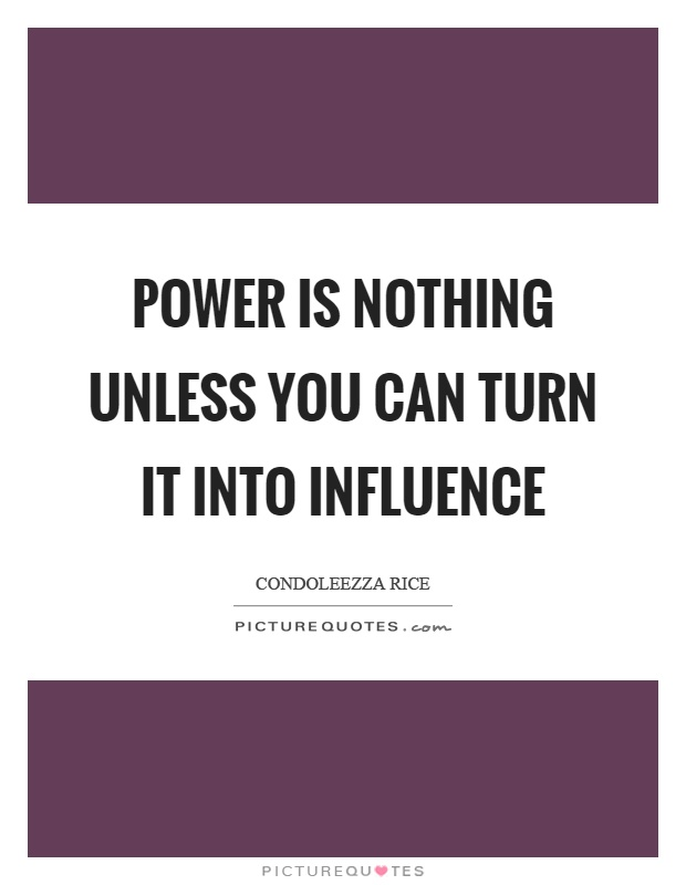 Power is nothing unless you can turn it into influence Picture Quote #1