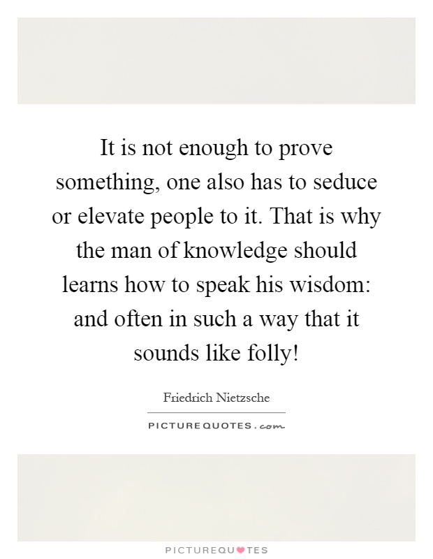 It is not enough to prove something, one also has to seduce or elevate people to it. That is why the man of knowledge should learns how to speak his wisdom: and often in such a way that it sounds like folly! Picture Quote #1