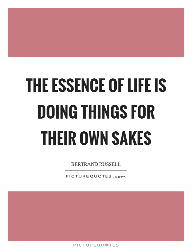 The essence of life is doing things for their own sakes Picture Quote #1