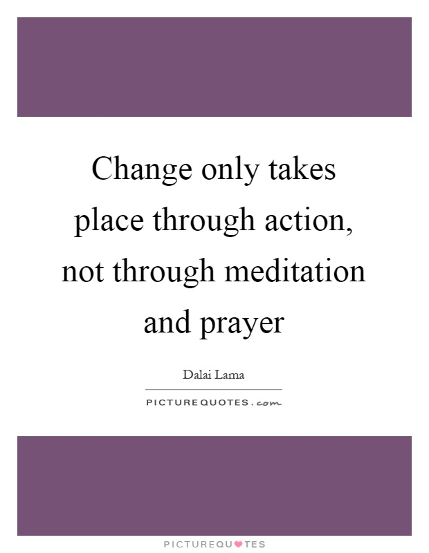 Change only takes place through action, not through meditation and prayer Picture Quote #1