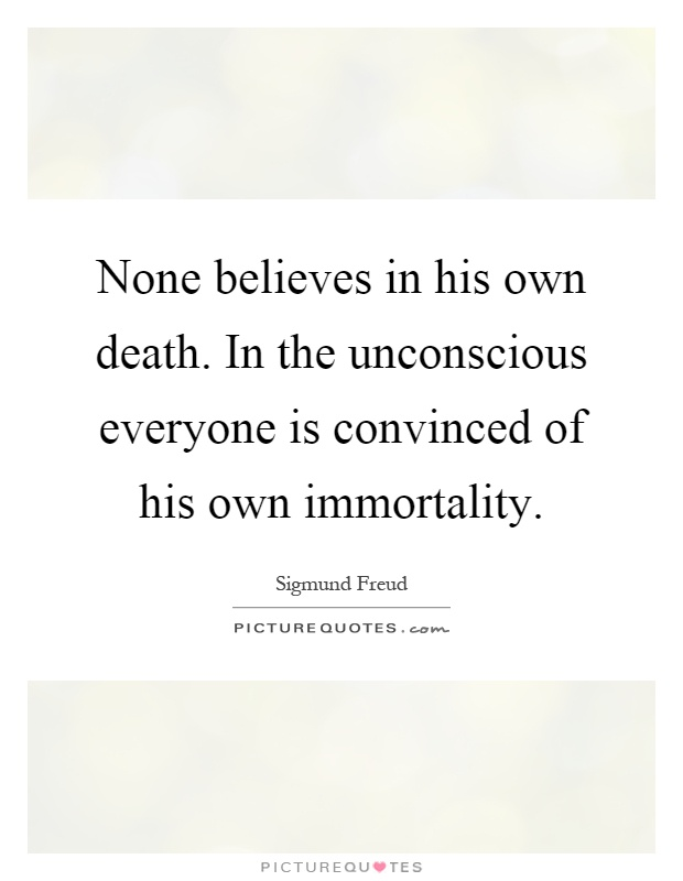 None believes in his own death. In the unconscious everyone is convinced of his own immortality Picture Quote #1