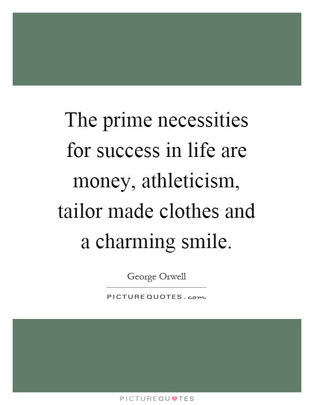 The prime necessities for success in life are money, athleticism, tailor made clothes and a charming smile Picture Quote #1