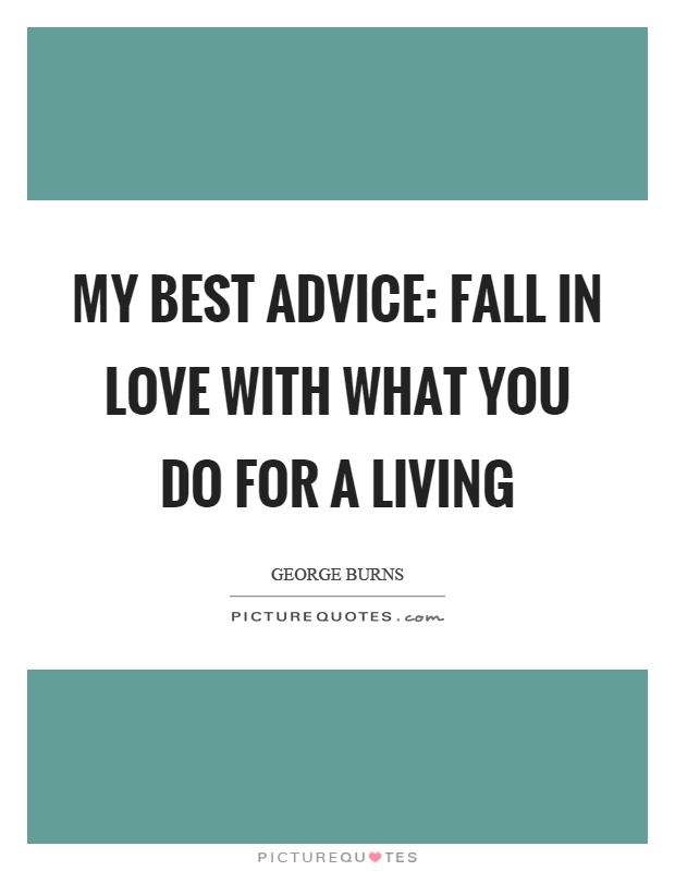 My best advice: Fall in love with what you do for a living Picture Quote #1