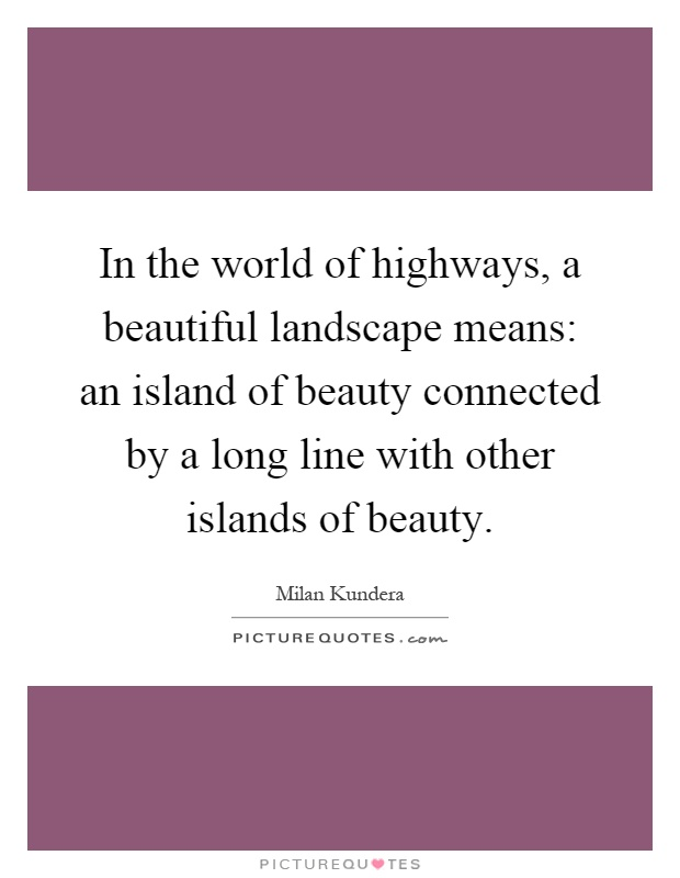 In the world of highways, a beautiful landscape means: an island of beauty connected by a long line with other islands of beauty Picture Quote #1