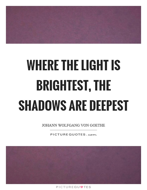Where the light is brightest, the shadows are deepest Picture Quote #1