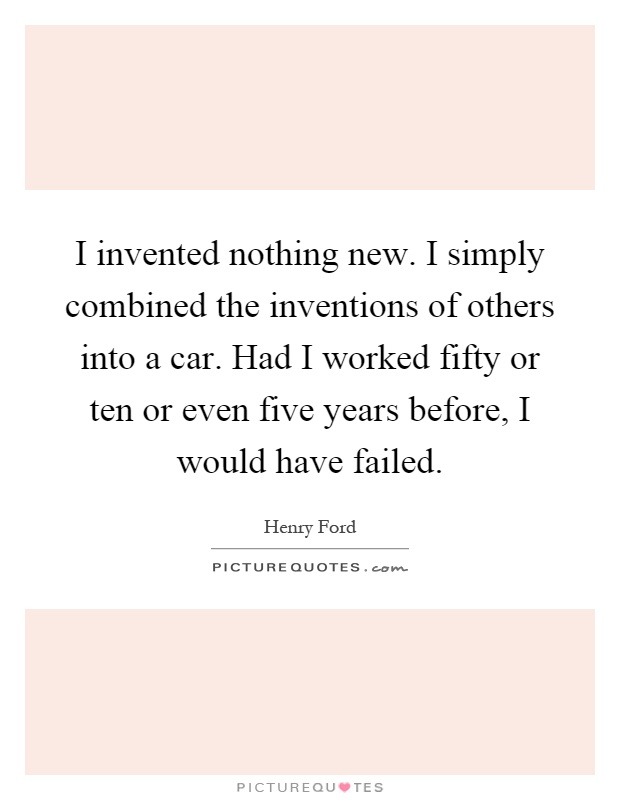 I invented nothing new. I simply combined the inventions of others into a car. Had I worked fifty or ten or even five years before, I would have failed Picture Quote #1