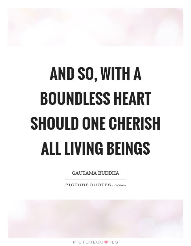 And so, with a boundless heart should one cherish all living beings Picture Quote #1