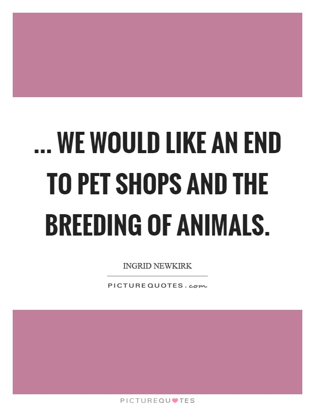 ... we would like an end to pet shops and the breeding of animals Picture Quote #1