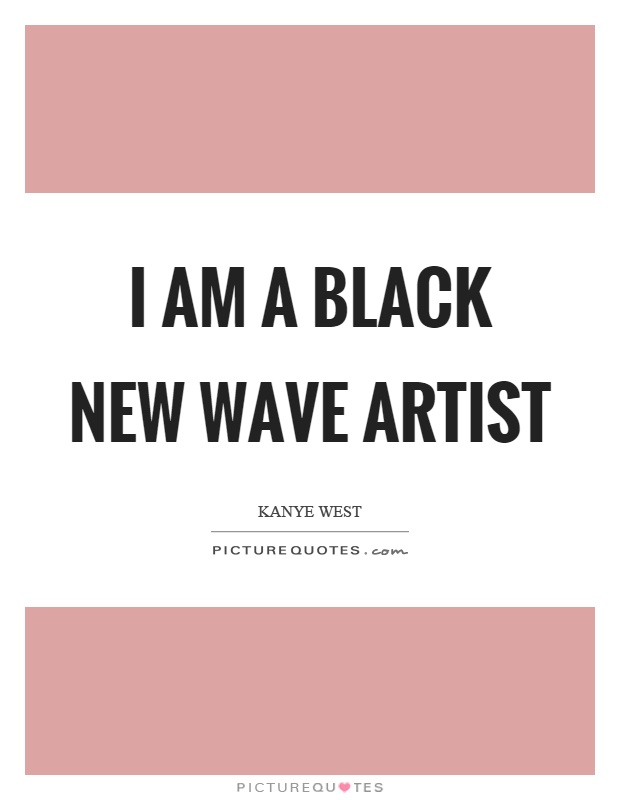 I am a black new wave artist Picture Quote #1