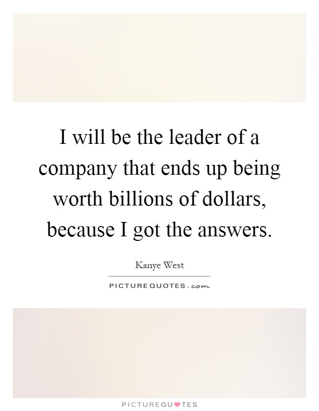 I will be the leader of a company that ends up being worth billions of dollars, because I got the answers Picture Quote #1
