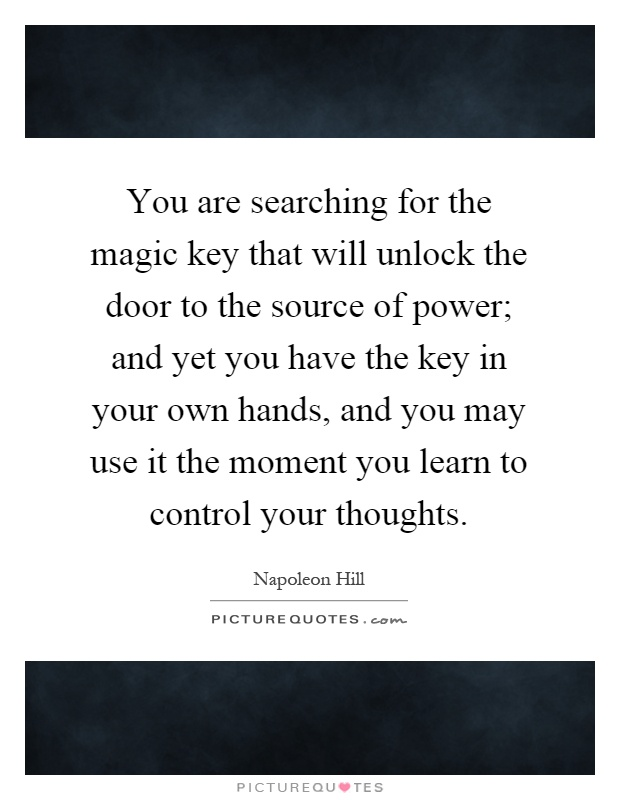 You are searching for the magic key that will unlock the door to the source of power; and yet you have the key in your own hands, and you may use it the moment you learn to control your thoughts Picture Quote #1