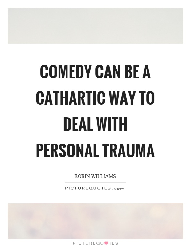 Comedy can be a cathartic way to deal with personal trauma Picture Quote #1