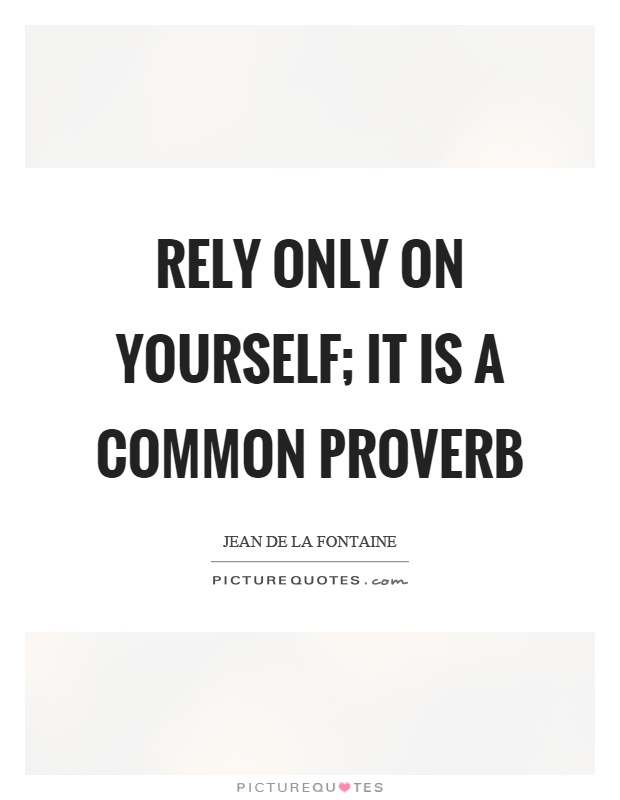 Rely only on yourself; it is a common proverb Picture Quote #1