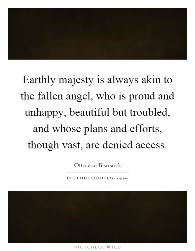 Earthly majesty is always akin to the fallen angel, who is proud and unhappy, beautiful but troubled, and whose plans and efforts, though vast, are denied access Picture Quote #1