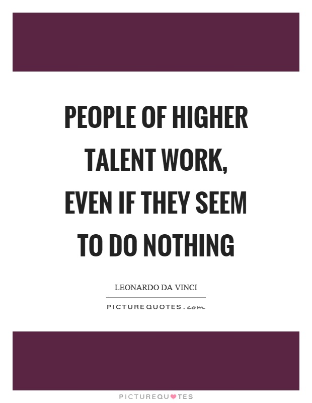 People of higher talent work, even if they seem to do nothing Picture Quote #1