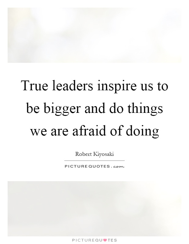 True leaders inspire us to be bigger and do things we are afraid of doing Picture Quote #1