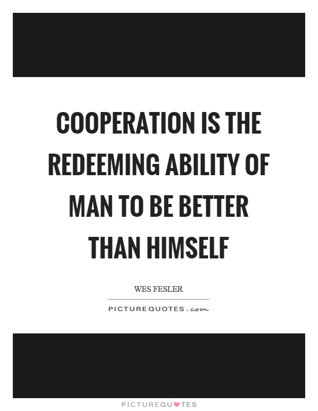 Cooperation is the redeeming ability of man to be better than himself Picture Quote #1