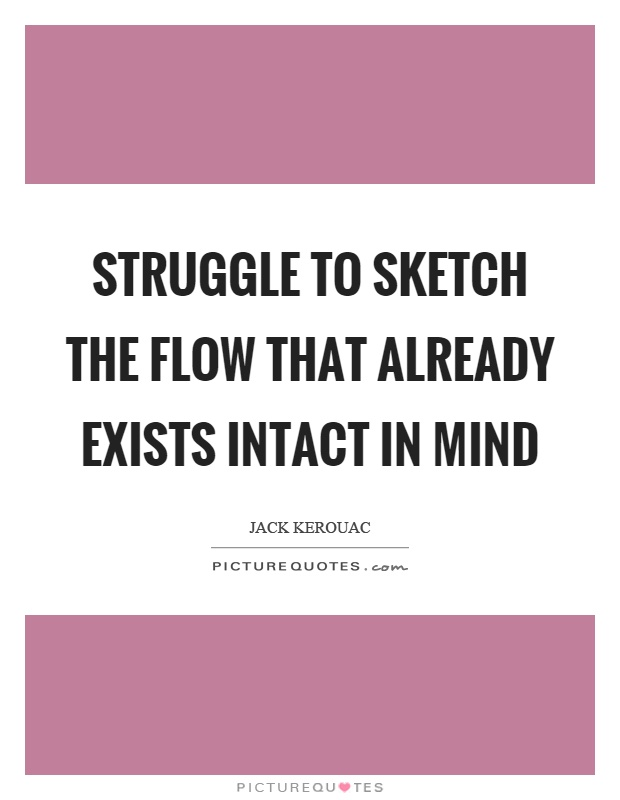 Struggle to sketch the flow that already exists intact in mind Picture Quote #1