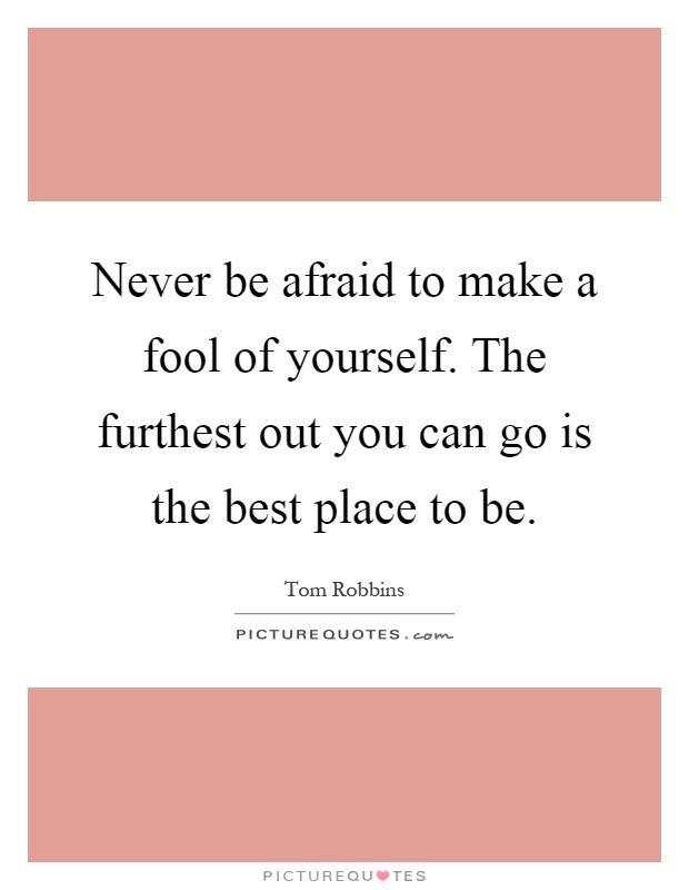 Never be afraid to make a fool of yourself. The furthest out you can go is the best place to be Picture Quote #1