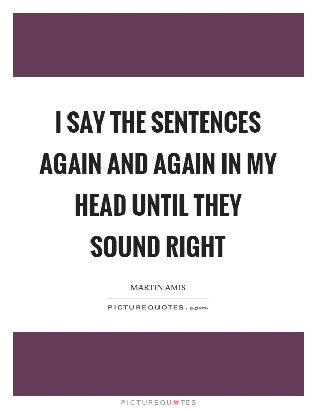 I say the sentences again and again in my head until they sound right Picture Quote #1
