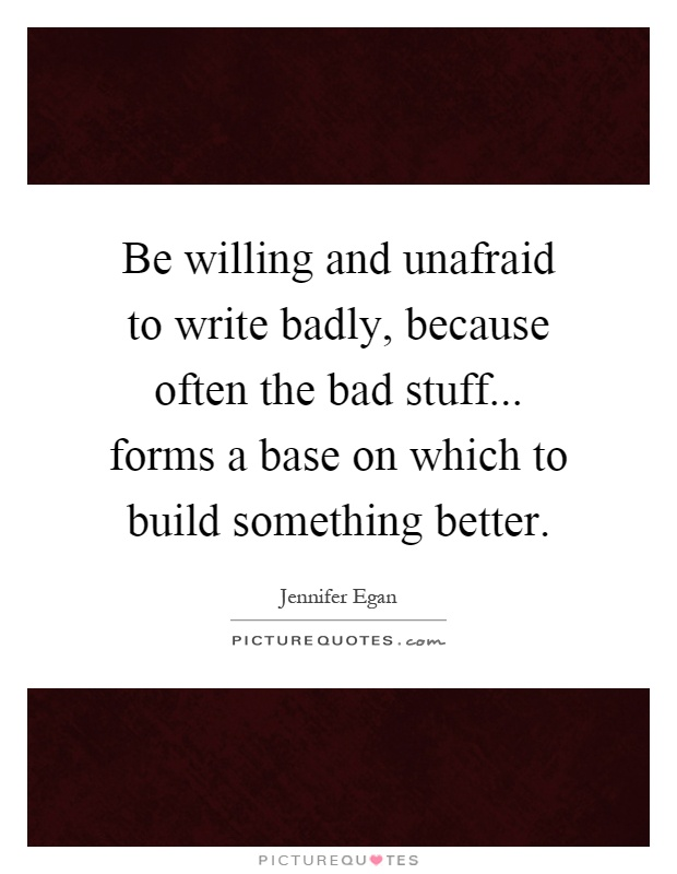 Be willing and unafraid to write badly, because often the bad stuff... forms a base on which to build something better Picture Quote #1
