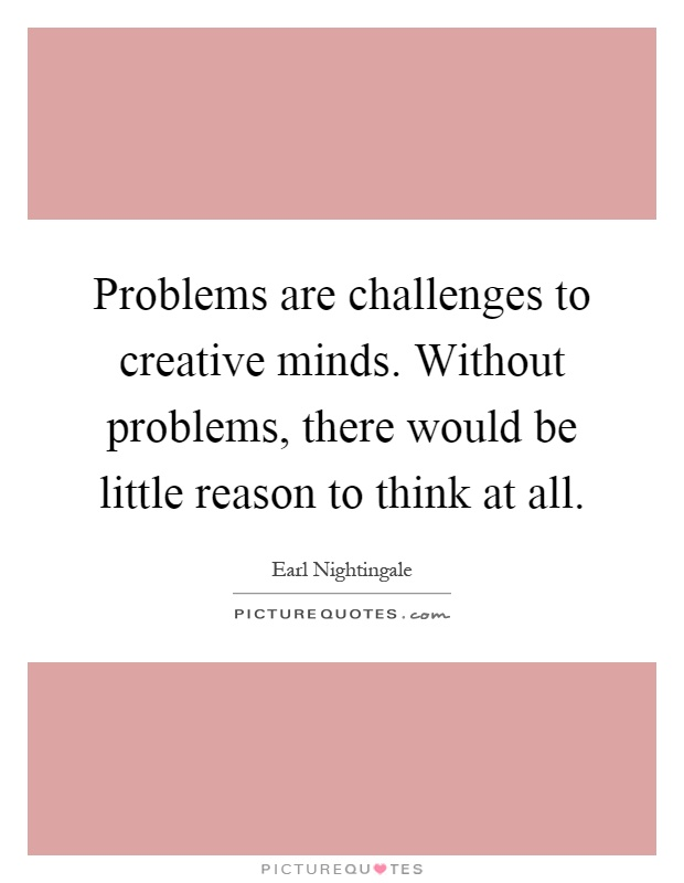 Problems are challenges to creative minds. Without problems, there would be little reason to think at all Picture Quote #1