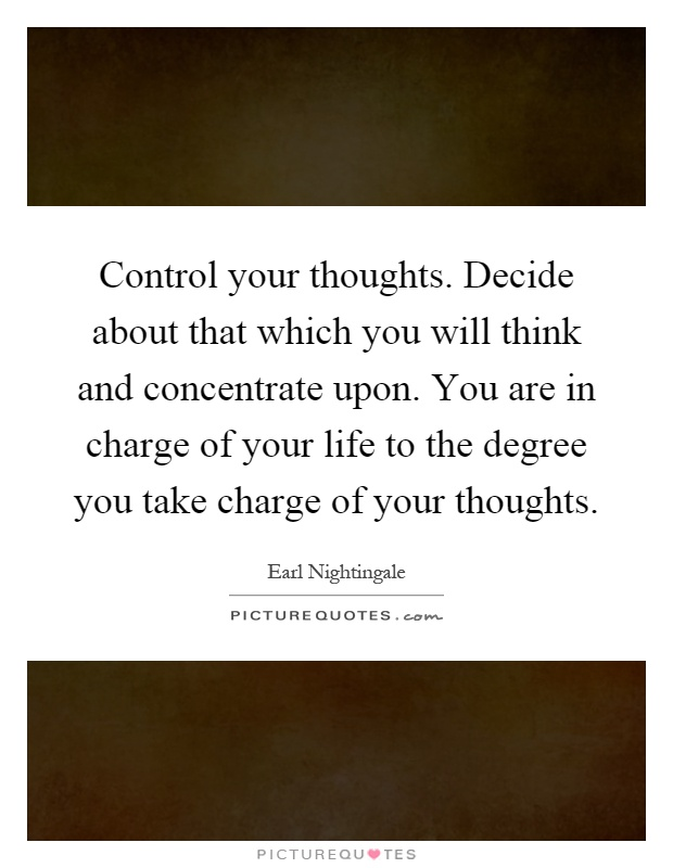 Control your thoughts. Decide about that which you will think and concentrate upon. You are in charge of your life to the degree you take charge of your thoughts Picture Quote #1