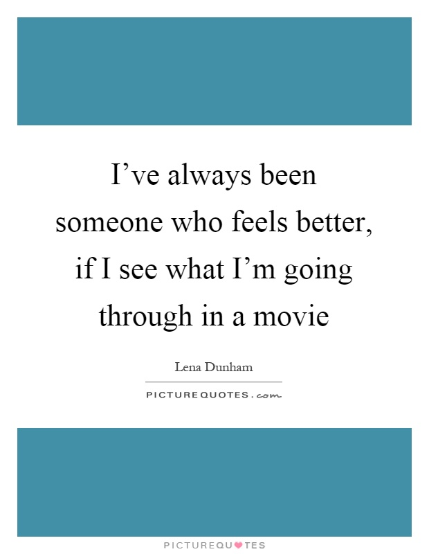 I've always been someone who feels better, if I see what I'm going through in a movie Picture Quote #1