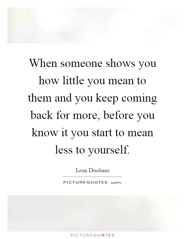 When someone shows you how little you mean to them and you keep coming back for more, before you know it you start to mean less to yourself Picture Quote #1