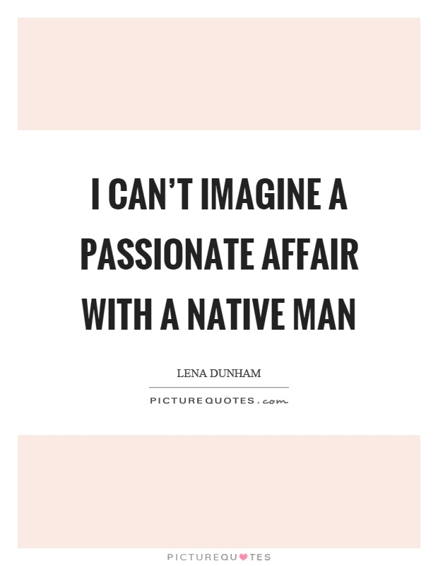 I can't imagine a passionate affair with a native man Picture Quote #1