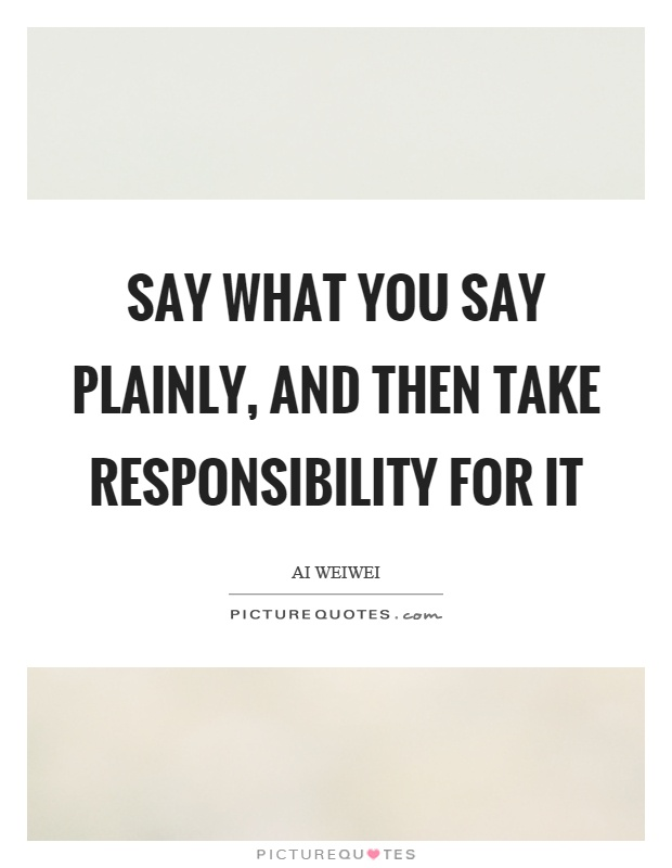 Say what you say plainly, and then take responsibility for it Picture Quote #1