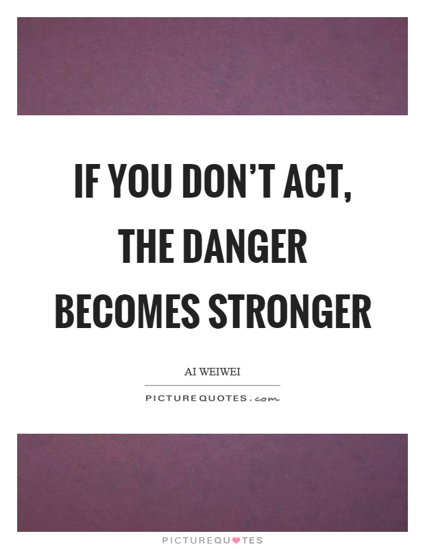 If you don't act, the danger becomes stronger Picture Quote #1