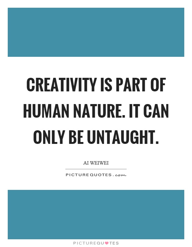 Creativity is part of human nature. It can only be untaught Picture Quote #1