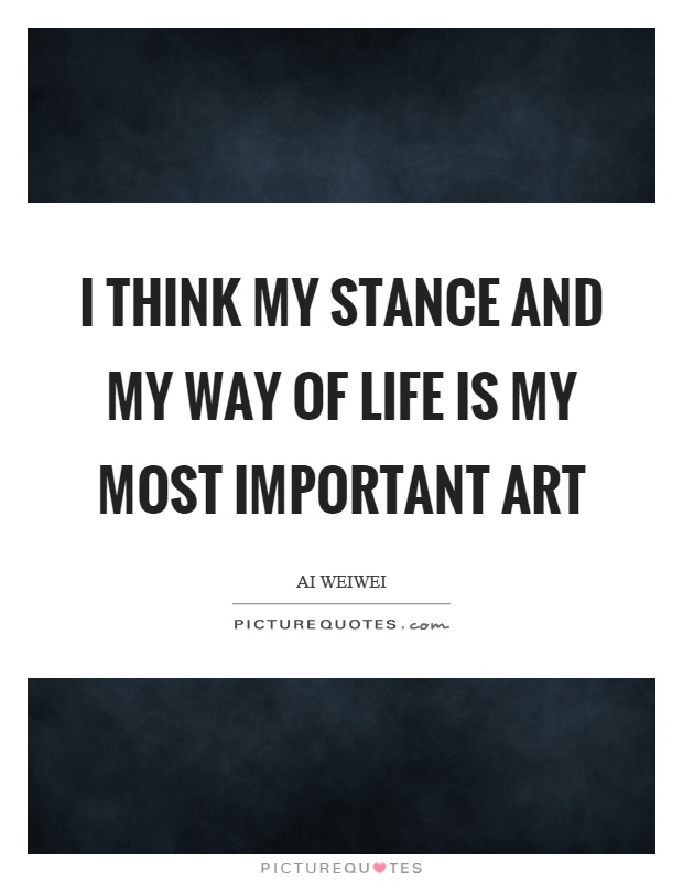 I think my stance and my way of life is my most important art Picture Quote #1