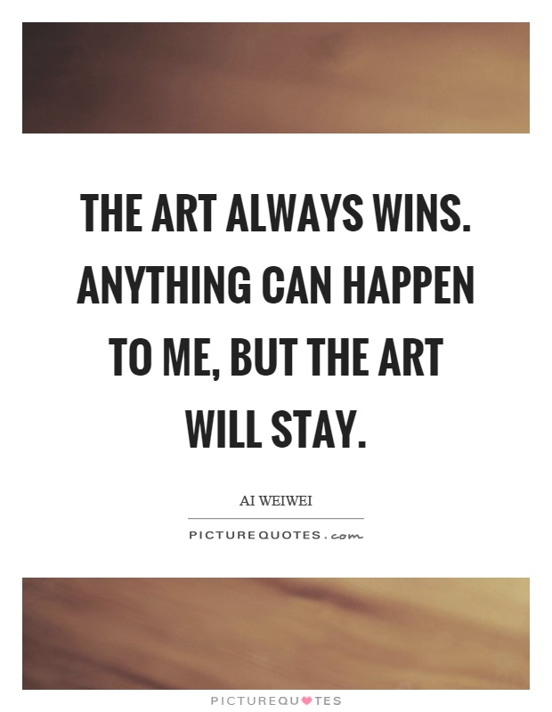 The art always wins. Anything can happen to me, but the art will stay Picture Quote #1