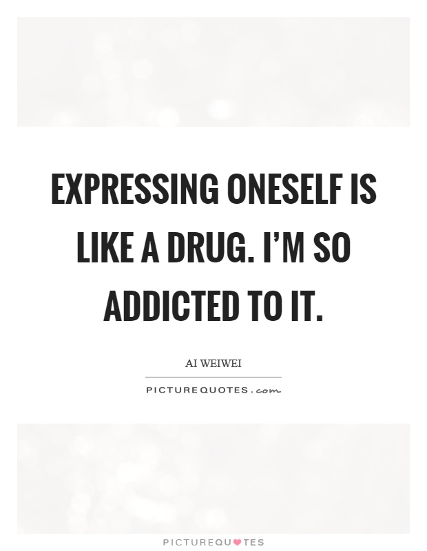 Expressing oneself is like a drug. I'm so addicted to it Picture Quote #1
