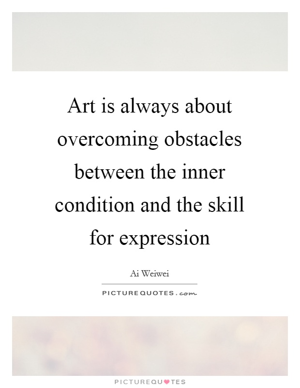 Art is always about overcoming obstacles between the inner condition and the skill for expression Picture Quote #1