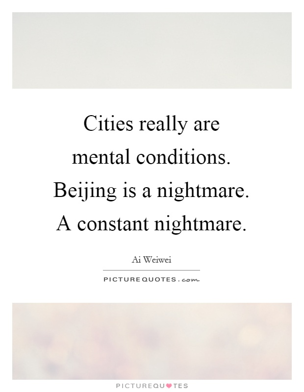 Cities really are mental conditions. Beijing is a nightmare. A constant nightmare Picture Quote #1