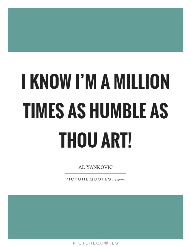 I know I'm a million times as humble as thou art! Picture Quote #1