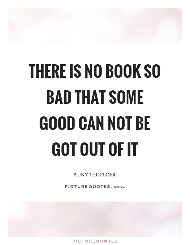 There is no book so bad that some good can not be got out of it Picture Quote #1