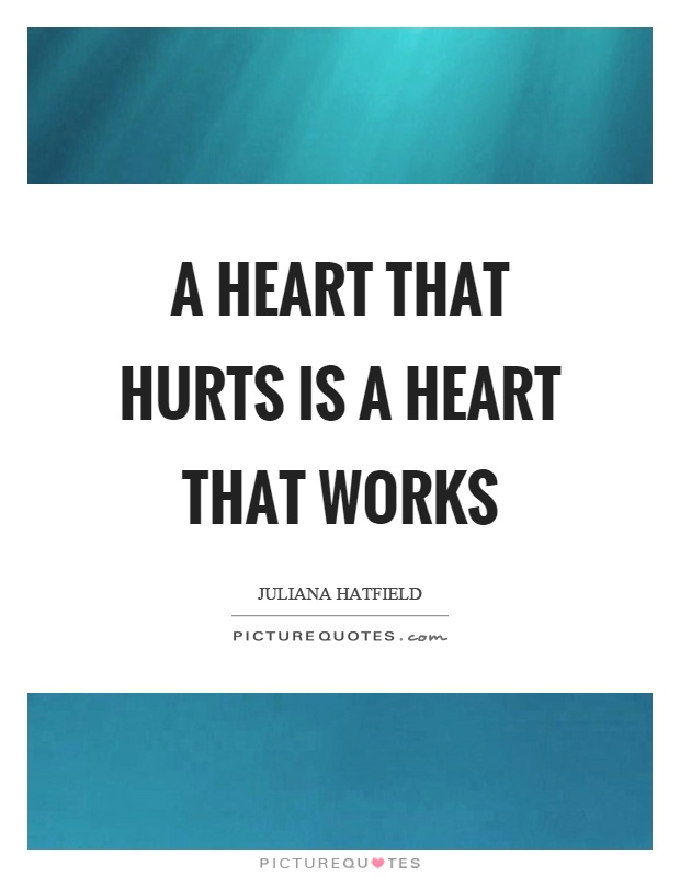 A heart that hurts is a heart that works Picture Quote #1