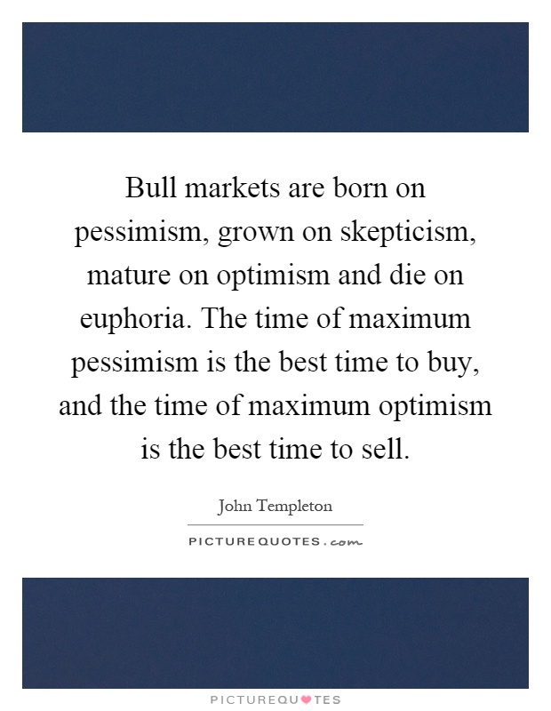 Bull markets are born on pessimism, grown on skepticism, mature on optimism and die on euphoria. The time of maximum pessimism is the best time to buy, and the time of maximum optimism is the best time to sell Picture Quote #1
