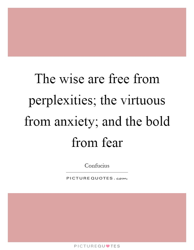 The wise are free from perplexities; the virtuous from anxiety; and the bold from fear Picture Quote #1