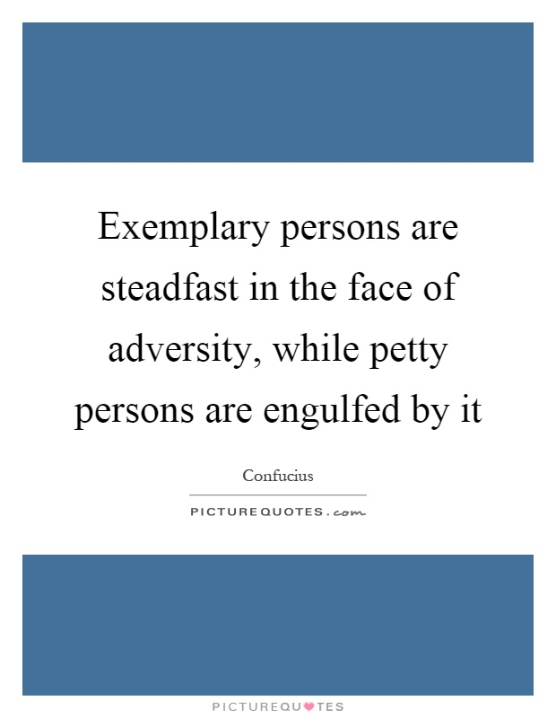 Exemplary persons are steadfast in the face of adversity, while petty persons are engulfed by it Picture Quote #1